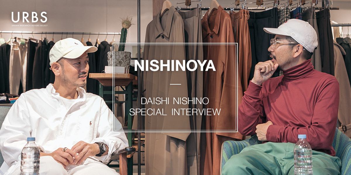「NISHINOYA」 DAISHI NISHINO SPECIAL INTERVIEW